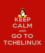 KEEP CALM AND GO TO TCHELINUX - Personalised Poster A4 size