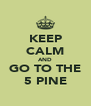KEEP CALM AND GO TO THE 5 PINE - Personalised Poster A4 size