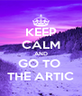 KEEP CALM AND GO TO  THE ARTIC - Personalised Poster A4 size