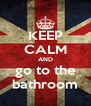 KEEP CALM AND go to the bathroom - Personalised Poster A4 size