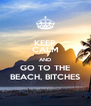 KEEP CALM AND GO TO THE BEACH, BITCHES - Personalised Poster A4 size