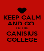 KEEP CALM AND GO  TO THE CANISIUS COLLEGE - Personalised Poster A4 size