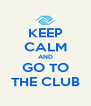 KEEP CALM AND GO TO THE CLUB - Personalised Poster A4 size