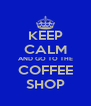 KEEP CALM AND GO TO THE COFFEE SHOP - Personalised Poster A4 size