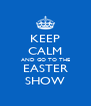 KEEP CALM AND GO TO THE EASTER SHOW - Personalised Poster A4 size