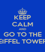 KEEP CALM AND GO TO THE EIFFEL TOWER - Personalised Poster A4 size