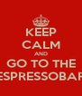 KEEP CALM AND GO TO THE ESPRESSOBAR - Personalised Poster A4 size