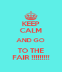 KEEP CALM AND GO TO THE FAIR !!!!!!!!! - Personalised Poster A4 size