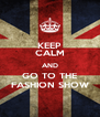 KEEP CALM AND GO TO THE FASHION SHOW - Personalised Poster A4 size