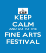 KEEP CALM AND GO TO THE FINE ARTS FESTIVAL - Personalised Poster A4 size