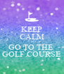 KEEP CALM AND GO TO THE  GOLF COURSE - Personalised Poster A4 size