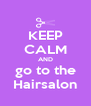 KEEP CALM AND go to the Hairsalon - Personalised Poster A4 size