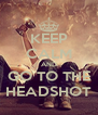KEEP CALM AND GO TO THE HEADSHOT - Personalised Poster A4 size