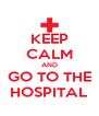 KEEP CALM AND GO TO THE HOSPITAL - Personalised Poster A4 size