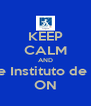 KEEP CALM AND go to the Instituto de  Linguas ON - Personalised Poster A4 size