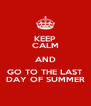 KEEP CALM AND GO TO THE LAST DAY OF SUMMER - Personalised Poster A4 size