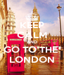 KEEP CALM AND GO TO THE  LONDON - Personalised Poster A4 size