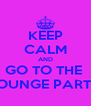 KEEP CALM AND GO TO THE  LOUNGE PARTY - Personalised Poster A4 size