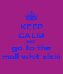 KEEP CALM AND go to the mall whit elziii - Personalised Poster A4 size