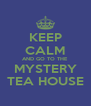 KEEP CALM AND GO TO THE MYSTERY TEA HOUSE - Personalised Poster A4 size