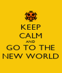 KEEP CALM AND GO TO THE NEW WORLD - Personalised Poster A4 size