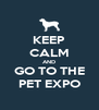 KEEP CALM AND GO TO THE PET EXPO - Personalised Poster A4 size
