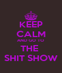 KEEP CALM AND GO TO THE  SHIT SHOW - Personalised Poster A4 size