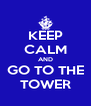 KEEP CALM AND GO TO THE TOWER - Personalised Poster A4 size