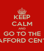 KEEP CALM AND GO TO THE TRAFFORD CENTRE - Personalised Poster A4 size