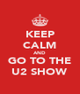 KEEP CALM AND GO TO THE U2 SHOW - Personalised Poster A4 size