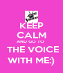 KEEP CALM AND GO TO   THE VOICE WITH ME:) - Personalised Poster A4 size