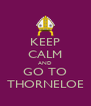 KEEP CALM AND GO TO THORNELOE - Personalised Poster A4 size