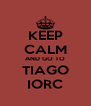 KEEP CALM AND GO TO TIAGO IORC - Personalised Poster A4 size