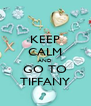 KEEP CALM AND GO TO TIFFANY - Personalised Poster A4 size