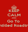 KEEP CALM AND Go To  Untitled Roadtrip - Personalised Poster A4 size
