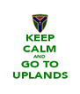 KEEP CALM AND GO TO UPLANDS - Personalised Poster A4 size