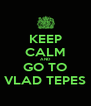 KEEP CALM AND GO TO VLAD TEPES - Personalised Poster A4 size