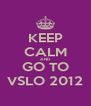 KEEP CALM AND GO TO VSLO 2012 - Personalised Poster A4 size