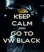 KEEP CALM AND GO TO VW BLACK - Personalised Poster A4 size