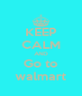KEEP CALM AND Go to walmart - Personalised Poster A4 size