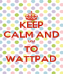 KEEP CALM AND GO TO WATTPAD - Personalised Poster A4 size