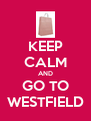 KEEP CALM AND GO TO WESTFIELD - Personalised Poster A4 size