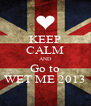 KEEP CALM AND Go to WET ME 2013 - Personalised Poster A4 size