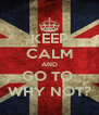KEEP CALM AND GO TO  WHY NOT? - Personalised Poster A4 size
