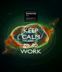 KEEP CALM AND go to WORK - Personalised Poster A4 size
