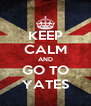 KEEP CALM AND GO TO YATES - Personalised Poster A4 size