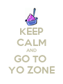 KEEP CALM AND GO TO  YO ZONE - Personalised Poster A4 size