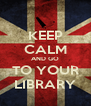 KEEP CALM AND GO TO YOUR LIBRARY - Personalised Poster A4 size