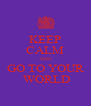 KEEP CALM AND GO TO YOUR  WORLD - Personalised Poster A4 size