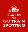KEEP CALM AND GO TRAIN SPOTTING - Personalised Poster A4 size
